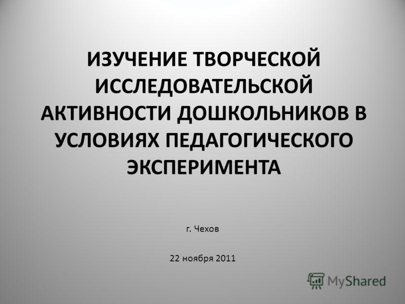 ИЗУЧЕНИЕ ТВОРЧЕСКОЙ ИССЛЕДОВАТЕЛЬСКОЙ АКТИВНОСТИ ДОШКОЛЬНИКОВ В УСЛОВИЯХ ПЕДАГОГИЧЕСКОГО ЭКСПЕРИМЕНТА г. Чехов 22 ноября 2011