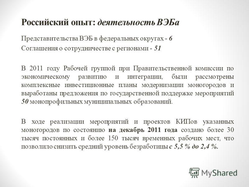 Российский опыт: деятельность ВЭБа Представительства ВЭБ в федеральных округах - 6 Соглашения о сотрудничестве с регионами - 51 В 2011 году Рабочей группой при Правительственной комиссии по экономическому развитию и интеграции, были рассмотрены компл
