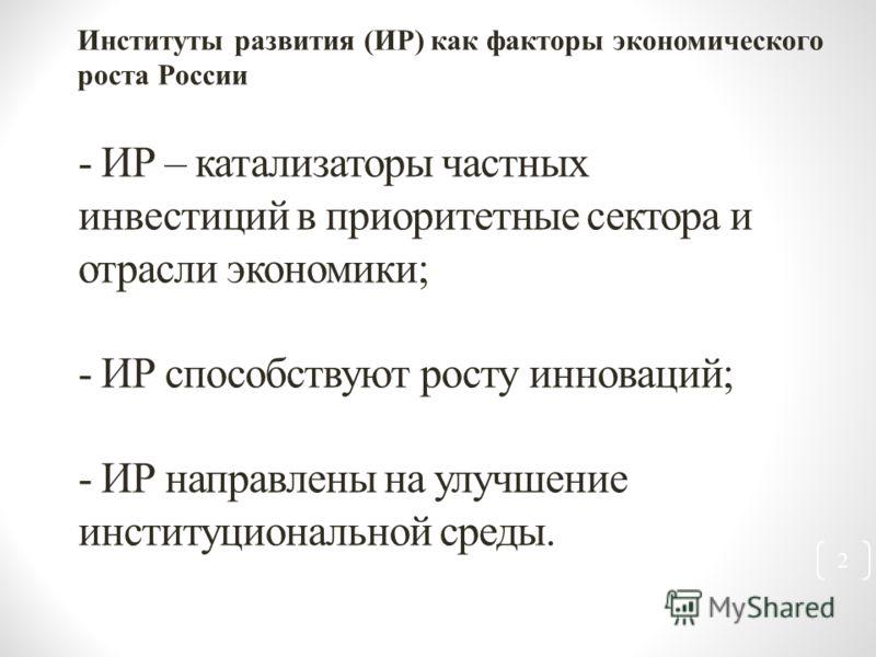 - ИР – катализаторы частных инвестиций в приоритетные сектора и отрасли экономики; - ИР способствуют росту инноваций; - ИР направлены на улучшение институциональной среды. Институты развития (ИР) как факторы экономического роста России 2