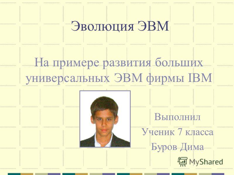 Эволюция ЭВМ Выполнил Ученик 7 класса Буров Дима На примере развития больших универсальных ЭВМ фирмы IBM