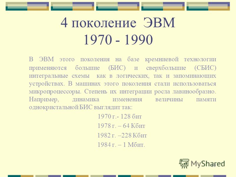 10 4 поколение ЭВМ 1970 - 1990 В ЭВМ этого поколения на базе кремниевой технологии применяются большие (БИС) и сверхбольшие (СБИС) интегральные схемы как в логических, так и запоминающих устройствах. В машинах этого поколения стали использоваться мик