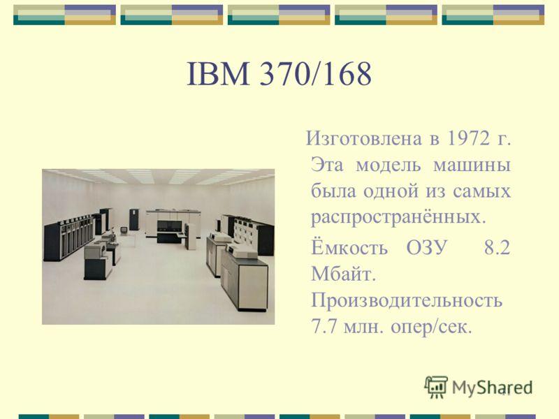 11 IBM 370/168 Изготовлена в 1972 г. Эта модель машины была одной из самых распространённых. Ёмкость ОЗУ 8.2 Мбайт. Производительность 7.7 млн. опер/сек.