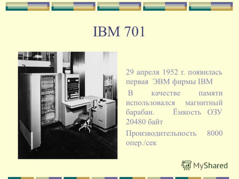 5 IBM 701 29 апреля 1952 г. появилась первая ЭВМ фирмы IBM В качестве памяти использовался магнитный барабан. Ёмкость ОЗУ 20480 байт Производительность 8000 опер./сек
