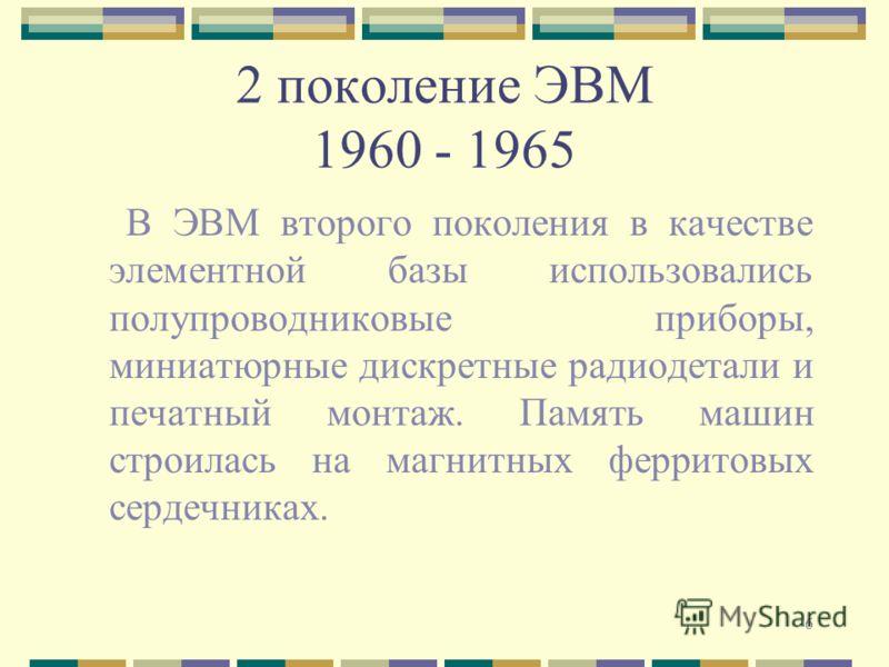 6 2 поколение ЭВМ 1960 - 1965 В ЭВМ второго поколения в качестве элементной базы использовались полупроводниковые приборы, миниатюрные дискретные радиодетали и печатный монтаж. Память машин строилась на магнитных ферритовых сердечниках.