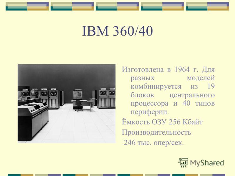 7 IBM 360/40 Изготовлена в 1964 г. Для разных моделей комбинируется из 19 блоков центрального процессора и 40 типов периферии. Ёмкость ОЗУ 256 Кбайт Производительность 246 тыс. опер/сек.
