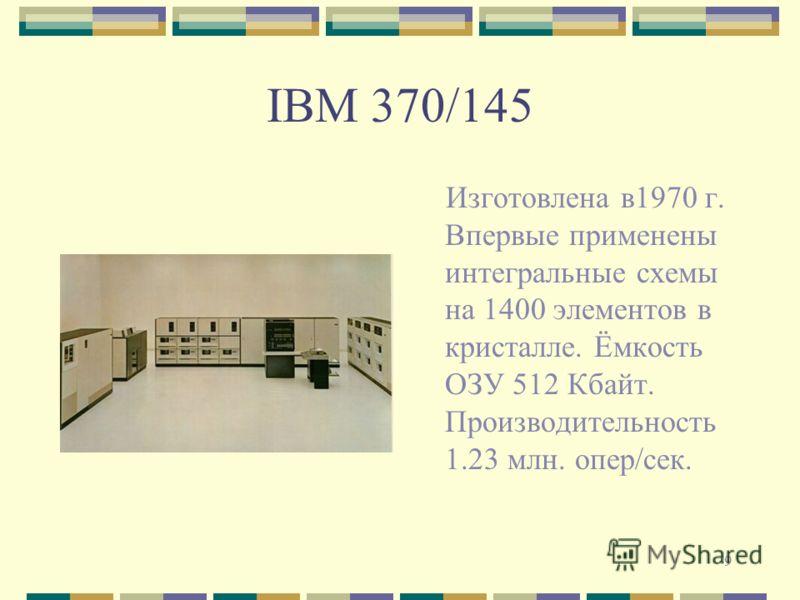 9 IBM 370/145 Изготовлена в1970 г. Впервые применены интегральные схемы на 1400 элементов в кристалле. Ёмкость ОЗУ 512 Кбайт. Производительность 1.23 млн. опер/сек.