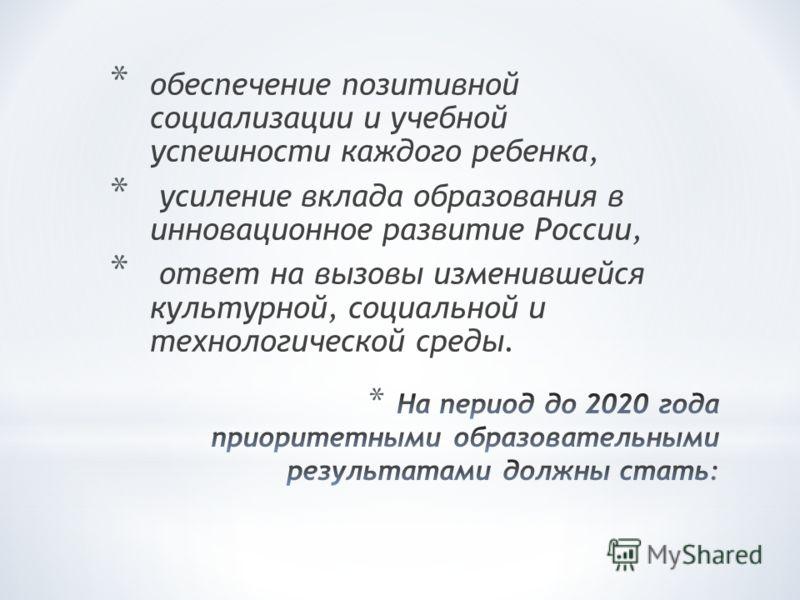 * обеспечение позитивной социализации и учебной успешности каждого ребенка, * усиление вклада образования в инновационное развитие России, * ответ на вызовы изменившейся культурной, социальной и технологической среды.