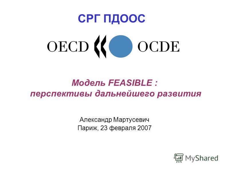 Модель FEASIBLE : перспективы дальнейшего развития Александр Мартусевич Париж, 23 февраля 2007 СРГ ПДООС