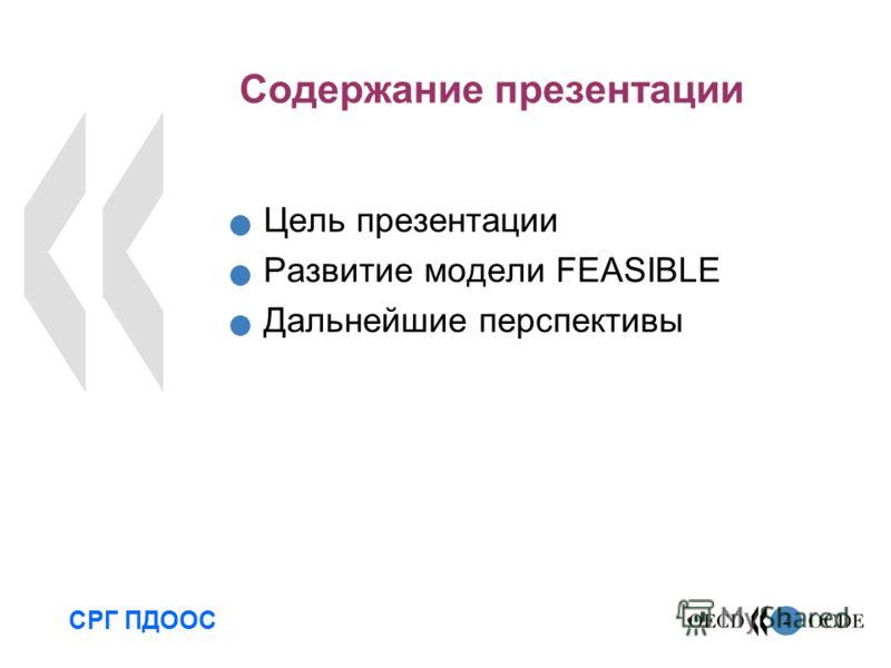 2 Содержание презентации Цель презентации Развитие модели FEASIBLE Дальнейшие перспективы СРГ ПДООС