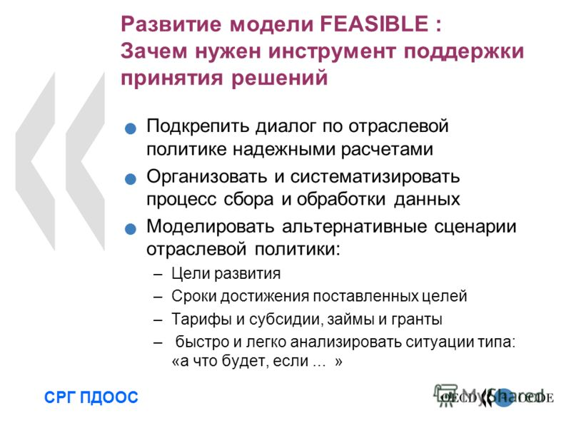 4 Развитие модели FEASIBLE : Зачем нужен инструмент поддержки принятия решений Подкрепить диалог по отраслевой политике надежными расчетами Организовать и систематизировать процесс сбора и обработки данных Моделировать альтернативные сценарии отрасле