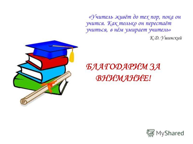«Учитель живёт до тех пор, пока он учится. Как только он перестаёт учиться, в нём умирает учитель» К.Д. Ушинский БЛАГОДАРИМ ЗА ВНИМАНИЕ!