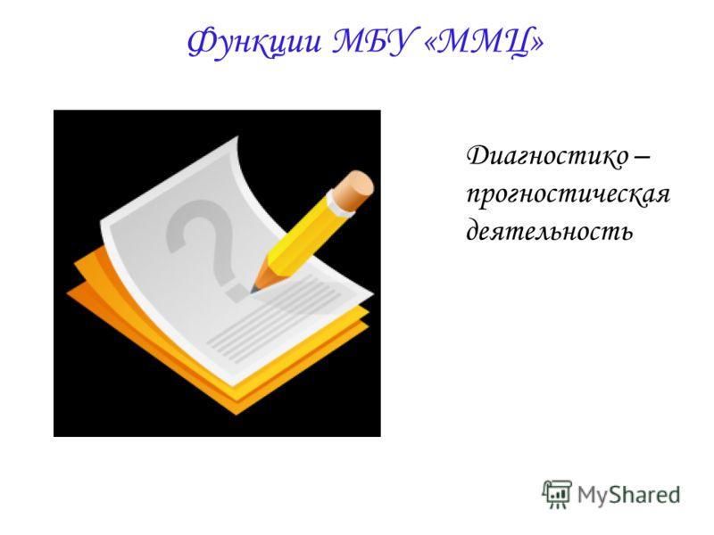 Функции МБУ «ММЦ» Диагностико – прогностическая деятельность