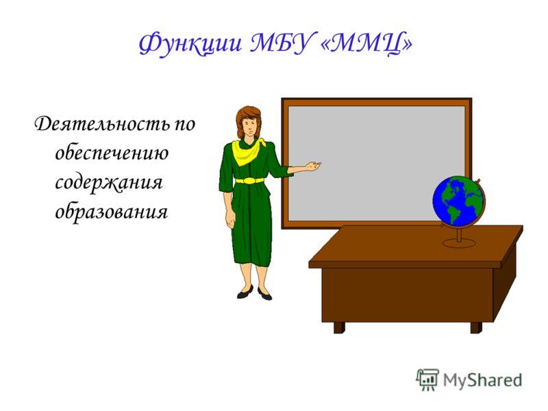 Функции МБУ «ММЦ» Деятельность по обеспечению содержания образования