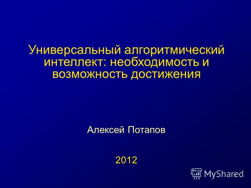 1 Универсальный алгоритмический интеллект: необходимость и возможность достижения Алексей Потапов 2012