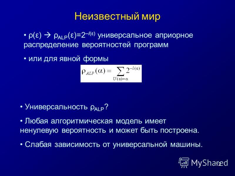12 Неизвестный мир ρ(ε) ρ ALP (ε)=2 –l(ε) универсальное априорное распределение вероятностей программ или для явной формы Универсальность ρ ALP ? Любая алгоритмическая модель имеет ненулевую вероятность и может быть построена. Слабая зависимость от у