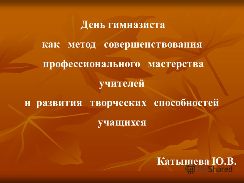 День гимназиста как метод совершенствования профессионального мастерства учителей и развития творческих способностей учащихся Катышева Ю.В.