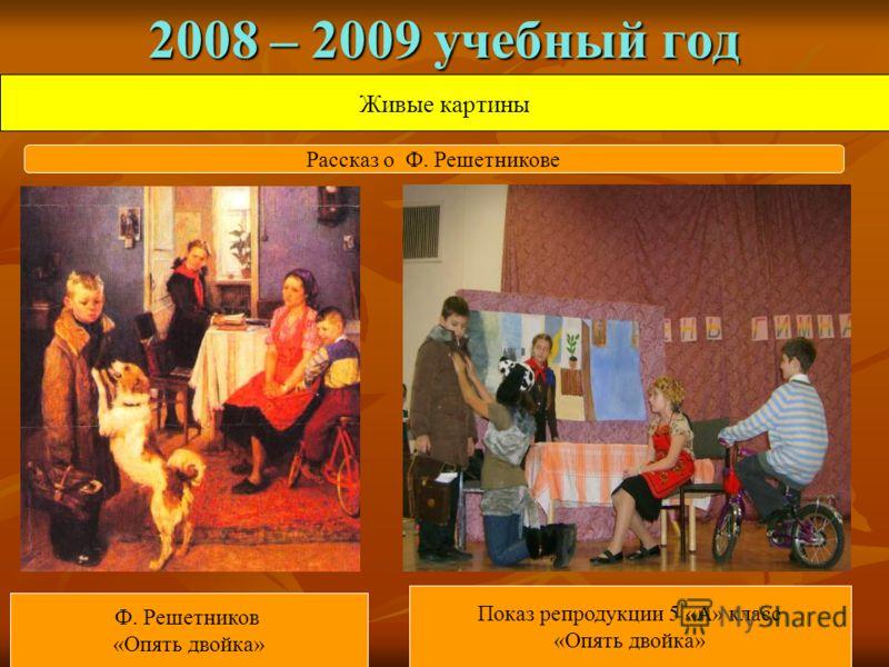 2008 – 2009 учебный год Живые картины Ф. Решетников «Опять двойка» Показ репродукции 5 «А» класс «Опять двойка» Рассказ о Ф. Решетникове