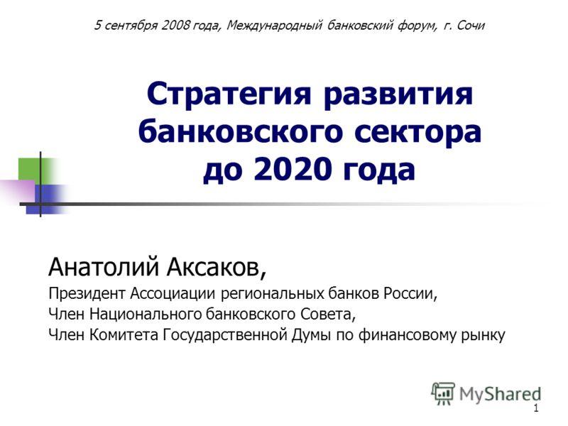 1 Стратегия развития банковского сектора до 2020 года Анатолий Аксаков, Президент Ассоциации региональных банков России, Член Национального банковского Совета, Член Комитета Государственной Думы по финансовому рынку 5 сентября 2008 года, Международны