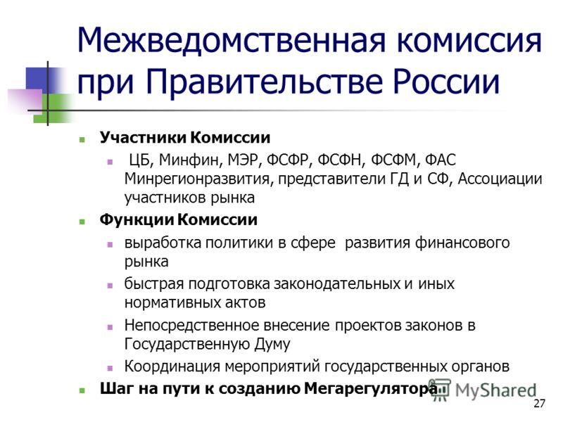 Межведомственная комиссия при Правительстве России Участники Комиссии ЦБ, Минфин, МЭР, ФСФР, ФСФН, ФСФМ, ФАС Минрегионразвития, представители ГД и СФ, Ассоциации участников рынка Функции Комиссии выработка политики в сфере развития финансового рынка