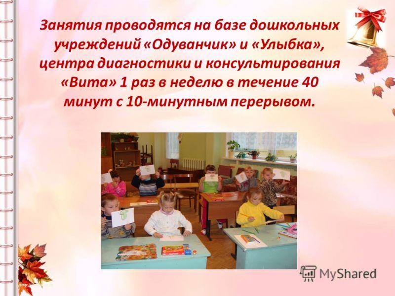 Занятия проводятся на базе дошкольных учреждений «Одуванчик» и «Улыбка», центра диагностики и консультирования «Вита» 1 раз в неделю в течение 40 минут с 10-минутным перерывом.