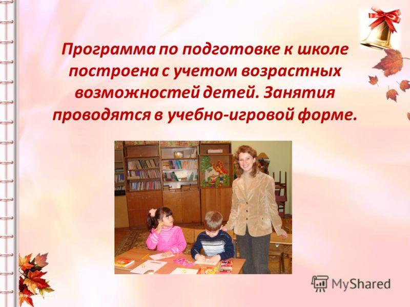 Программа по подготовке к школе построена с учетом возрастных возможностей детей. Занятия проводятся в учебно-игровой форме.