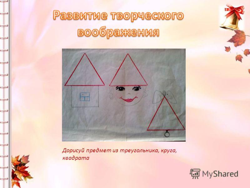 Дорисуй предмет из треугольника, круга, квадрата