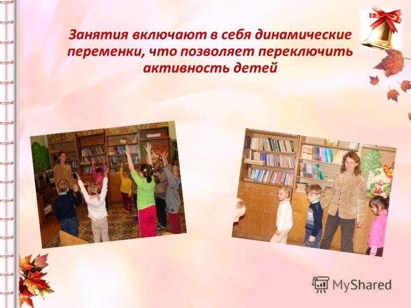 Занятия включают в себя динамические переменки, что позволяет переключить активность детей