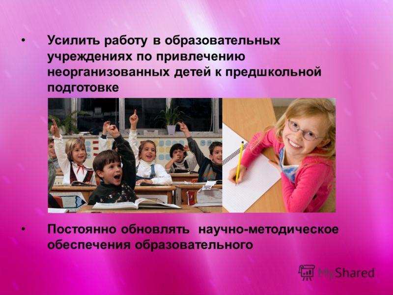 Усилить работу в образовательных учреждениях по привлечению неорганизованных детей к предшкольной подготовке Постоянно обновлять научно-методическое обеспечения образовательного