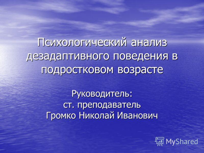 Психологический анализ дезадаптивного поведения в подростковом возрасте Руководитель: ст. преподаватель Громко Николай Иванович