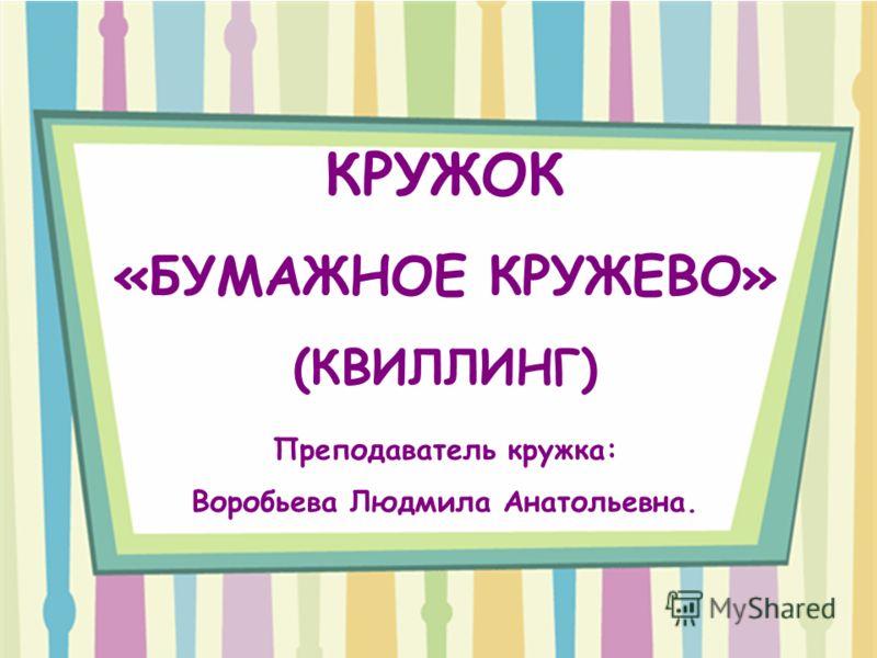 КРУЖОК «БУМАЖНОЕ КРУЖЕВО» (КВИЛЛИНГ) Преподаватель кружка: Воробьева Людмила Анатольевна.