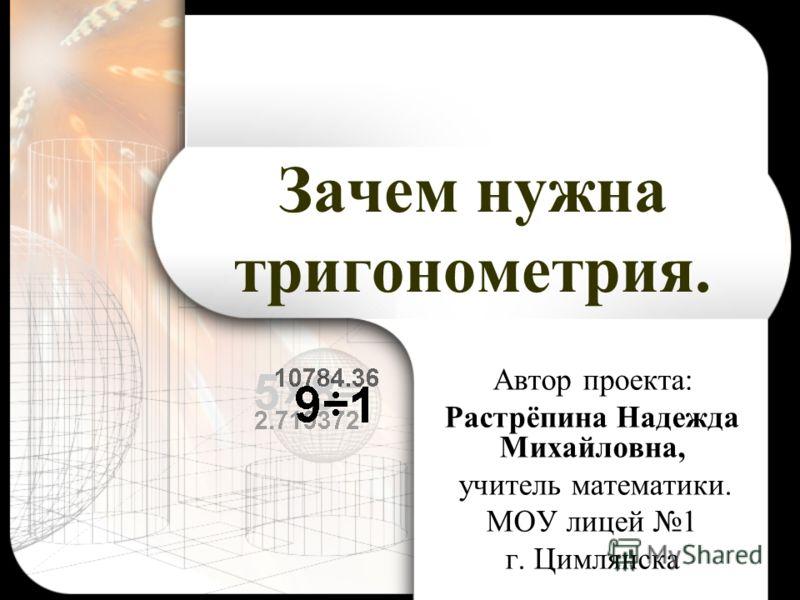 Зачем нужна тригонометрия. Автор проекта: Растрёпина Надежда Михайловна, учитель математики. МОУ лицей 1 г. Цимлянска