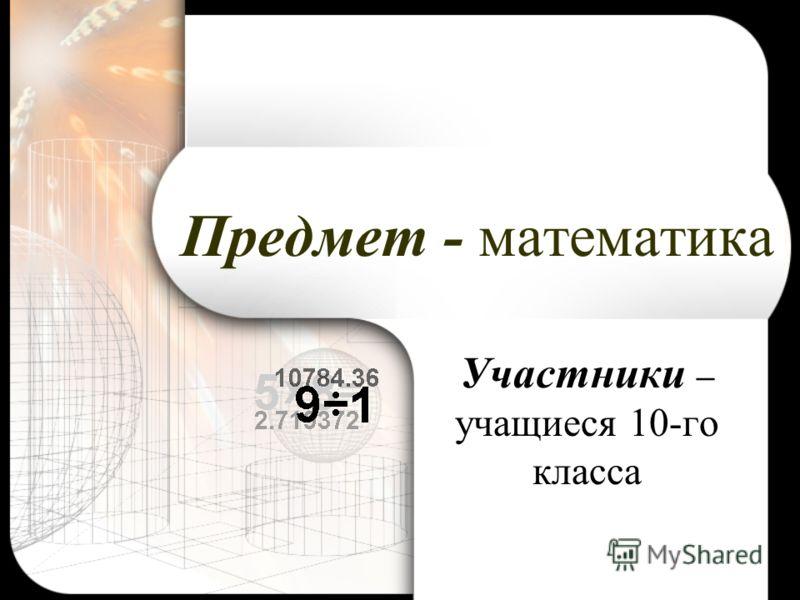 Предмет - математика Участники – учащиеся 10-го класса
