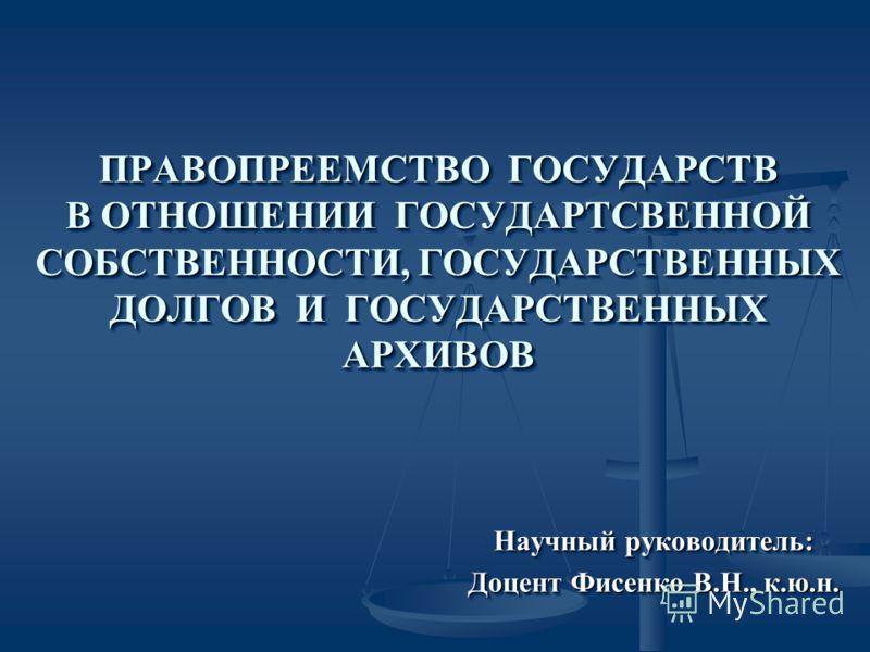 ПРАВОПРЕЕМСТВО ГОСУДАРСТВ В ОТНОШЕНИИ ГОСУДАРТСВЕННОЙ СОБСТВЕННОСТИ, ГОСУДАРСТВЕННЫХ ДОЛГОВ И ГОСУДАРСТВЕННЫХ АРХИВОВ Научный руководитель: Доцент Фисенко В.Н., к.ю.н. Научный руководитель: Доцент Фисенко В.Н., к.ю.н.