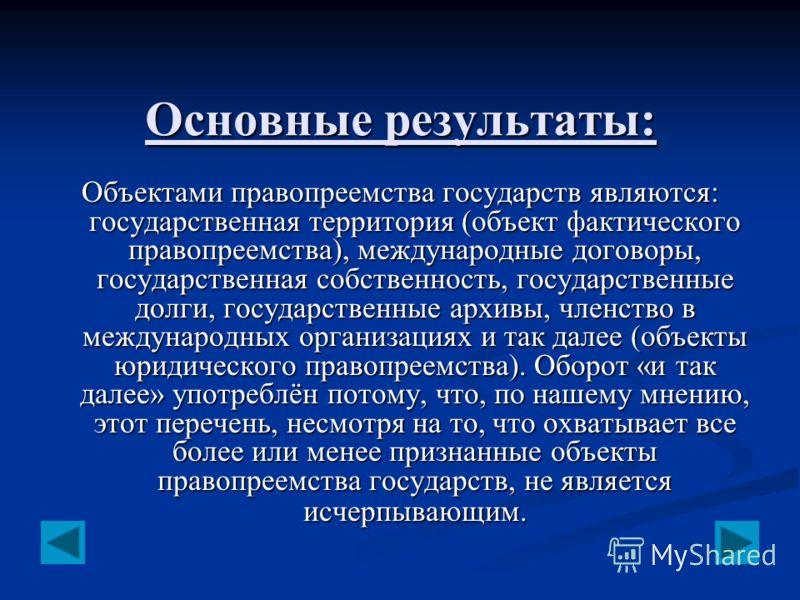 Основные результаты: Объектами правопреемства государств являются: государственная территория (объект фактического правопреемства), международные договоры, государственная собственность, государственные долги, государственные архивы, членство в между