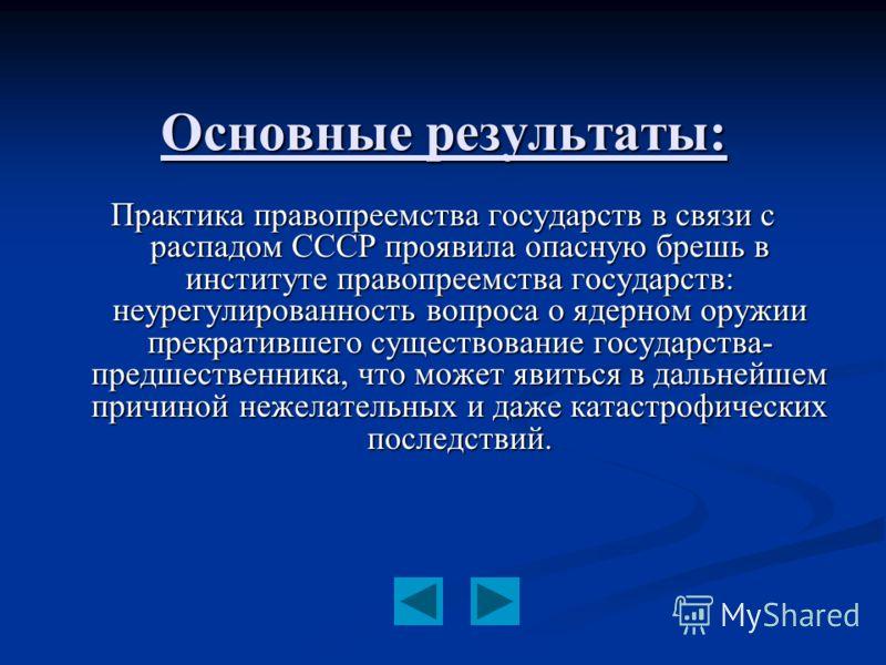 Основные результаты: Практика правопреемства государств в связи с распадом СССР проявила опасную брешь в институте правопреемства государств: неурегулированность вопроса о ядерном оружии прекратившего существование государства- предшественника, что м