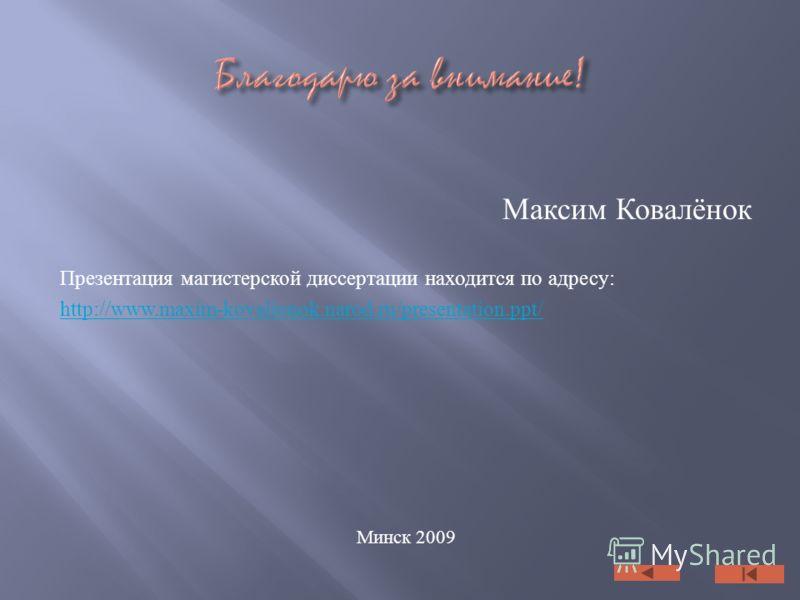Максим Ковалёнок Презентация магистерской диссертации находится по адресу: http://www.maxim-kovalionok.narod.ru/presentation.ppt/ Минск 2009