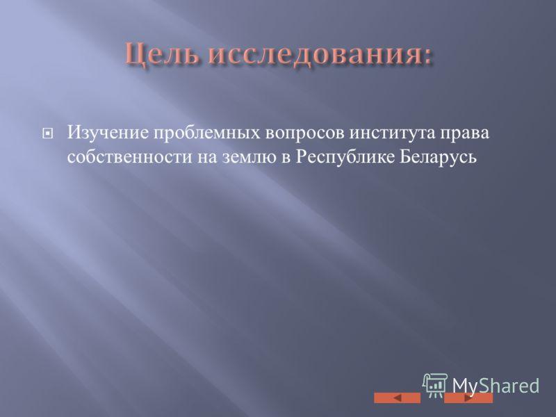 Изучение проблемных вопросов института права собственности на землю в Республике Беларусь