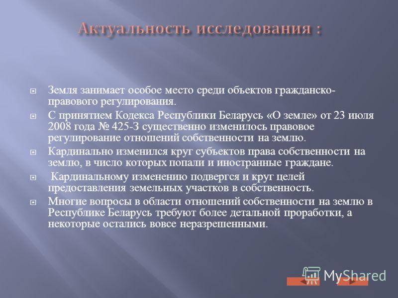 Земля занимает особое место среди объектов гражданско- правового регулирования. С принятием Кодекса Республики Беларусь «О земле» от 23 июля 2008 года 425-З существенно изменилось правовое регулирование отношений собственности на землю. Кардинально и