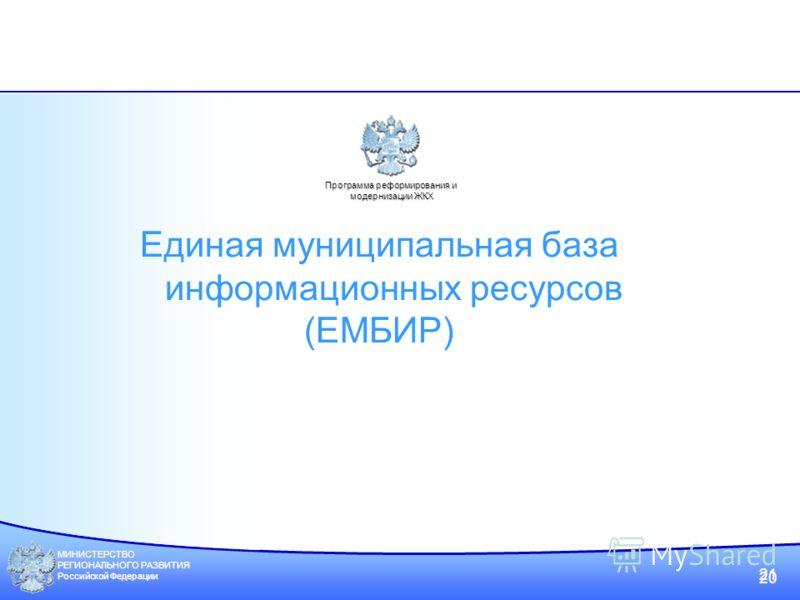 МИНИСТЕРСТВО РЕГИОНАЛЬНОГО РАЗВИТИЯ Российской Федерации 20 21 Программа реформирования и модернизации ЖКХ Единая муниципальная база информационных ресурсов (ЕМБИР)