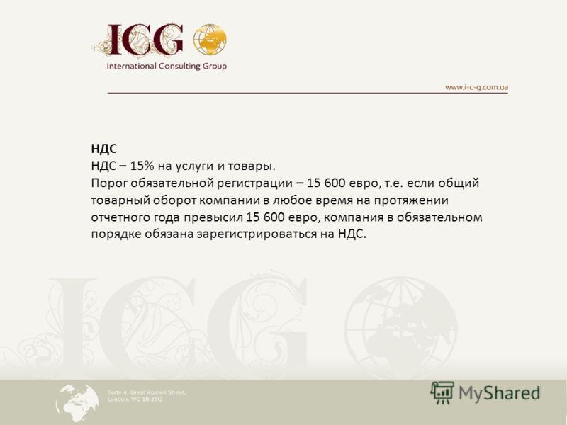 НДС НДС – 15% на услуги и товары. Порог обязательной регистрации – 15 600 евро, т.е. если общий товарный оборот компании в любое время на протяжении отчетного года превысил 15 600 евро, компания в обязательном порядке обязана зарегистрироваться на НД