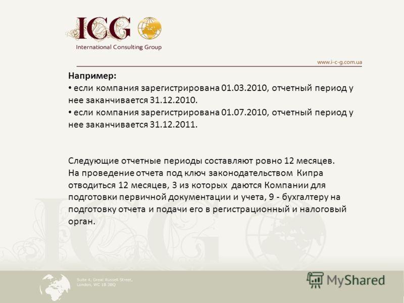 Например: если компания зарегистрирована 01.03.2010, отчетный период у нее заканчивается 31.12.2010. если компания зарегистрирована 01.07.2010, отчетный период у нее заканчивается 31.12.2011. Следующие отчетные периоды составляют ровно 12 месяцев. На