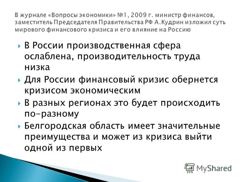 В России производственная сфера ослаблена, производительность труда низка Для России финансовый кризис обернется кризисом экономическим В разных регионах это будет происходить по-разному Белгородская область имеет значительные преимущества и может из