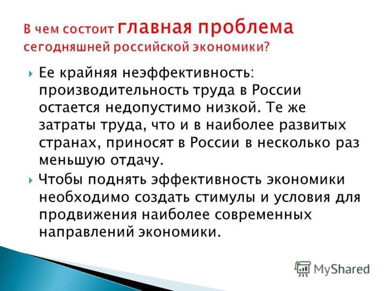 Ее крайняя неэффективность: производительность труда в России остается недопустимо низкой. Те же затраты труда, что и в наиболее развитых странах, приносят в России в несколько раз меньшую отдачу. Чтобы поднять эффективность экономики необходимо созд
