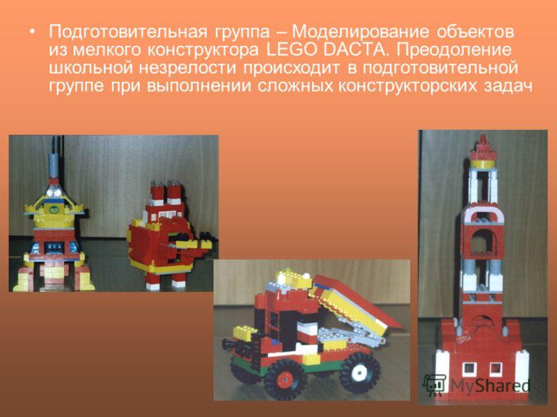 Подготовительная группа – Моделирование объектов из мелкого конструктора LEGO DACTA. Преодоление школьной незрелости происходит в подготовительной группе при выполнении сложных конструкторских задач
