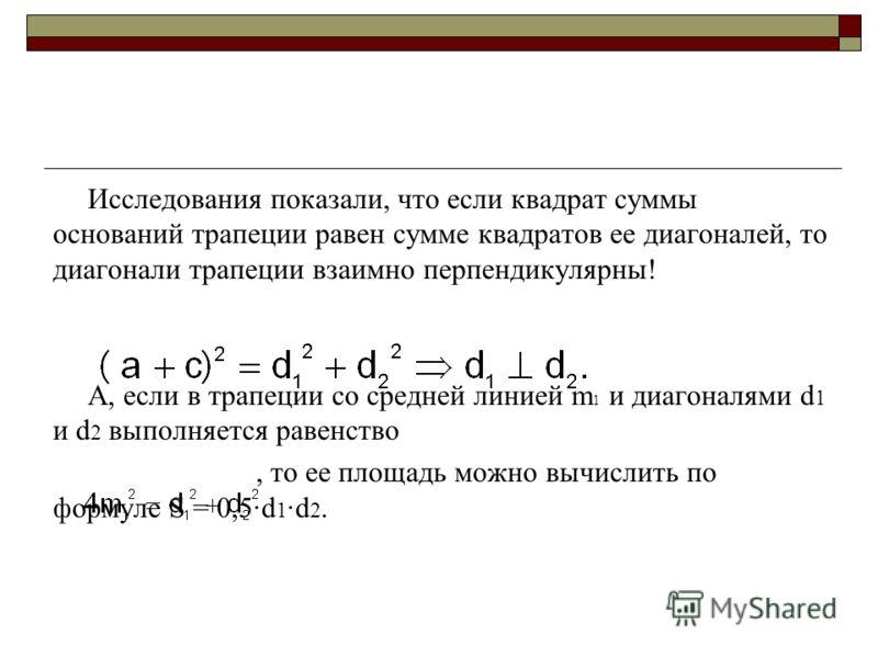Исследования показали, что если квадрат суммы оснований трапеции равен сумме квадратов ее диагоналей, то диагонали трапеции взаимно перпендикулярны! А, если в трапеции со средней линией m 1 и диагоналями d 1 и d 2 выполняется равенство, то ее площадь