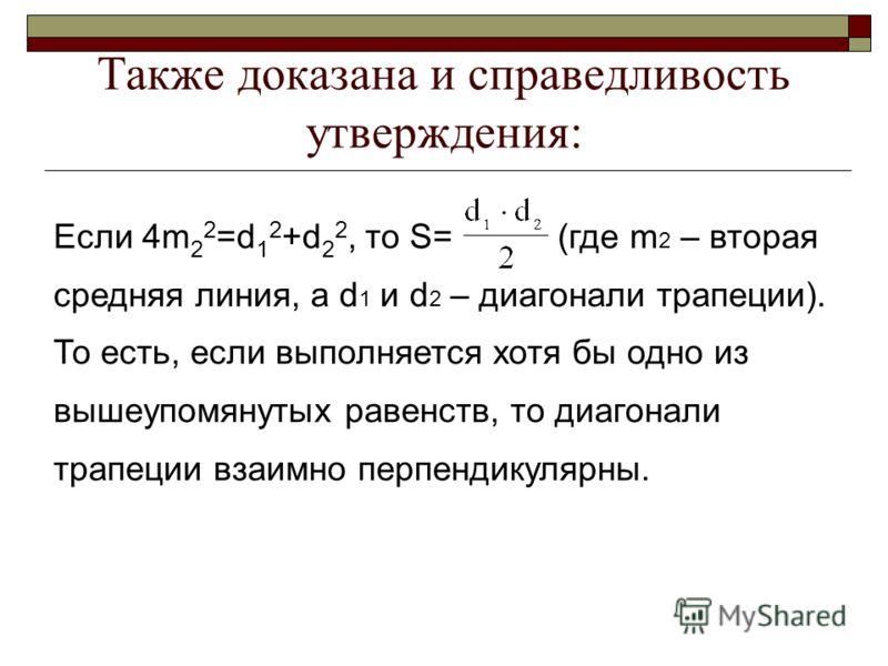 Также доказана и справедливость утверждения: Если 4m 2 2 =d 1 2 +d 2 2, то S= (где m 2 – вторая средняя линия, а d 1 и d 2 – диагонали трапеции). То есть, если выполняется хотя бы одно из вышеупомянутых равенств, то диагонали трапеции взаимно перпенд