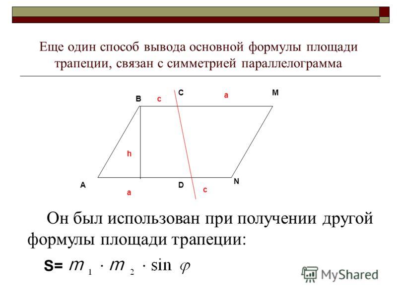 C A B D M N a c h a c Он был использован при получении другой формулы площади трапеции: Еще один способ вывода основной формулы площади трапеции, связан с симметрией параллелограмма S=S=