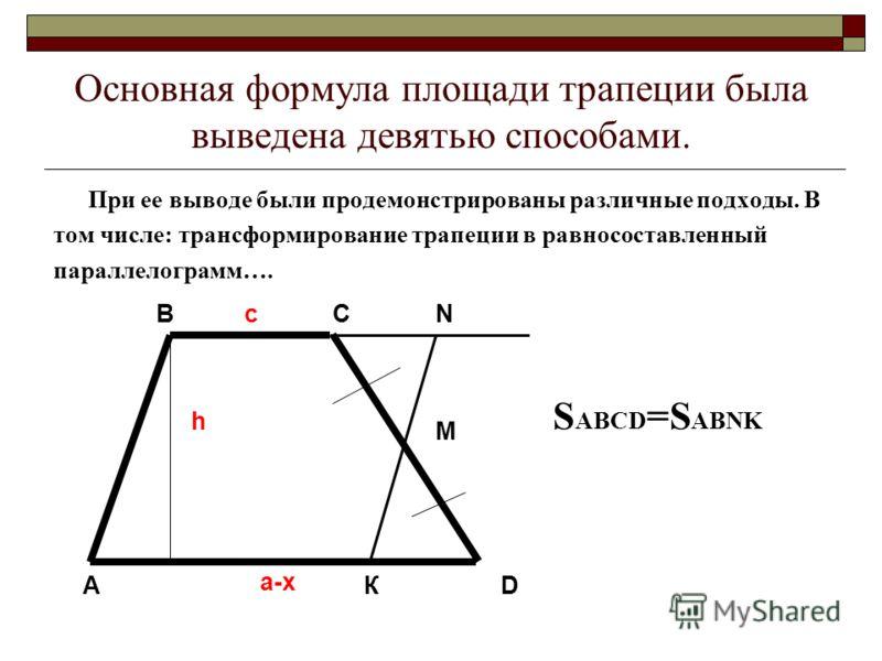 Основная формула площади трапеции была выведена девятью способами. При ее выводе были продемонстрированы различные подходы. В том числе: трансформирование трапеции в равносоставленный параллелограмм…. A BCN M D К h c a-x S ABCD =S ABNK