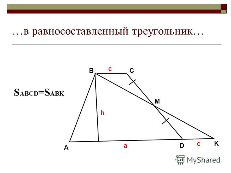 …в равносоставленный треугольник… A BC D M K a c h с S ABCD =S ABK