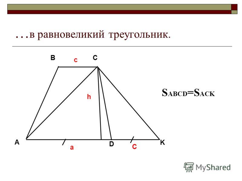 … в равновеликий треугольник. A BC D K a c C h S ABCD =S ACK